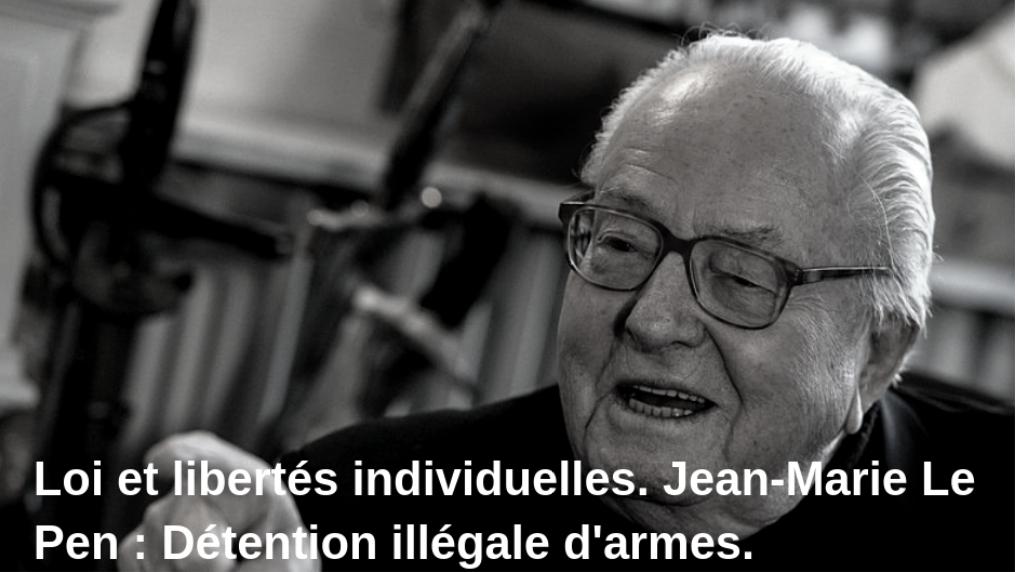 Loi et libertés individuelles. Jean-Marie Le Pen : Détention illégale d'armes.