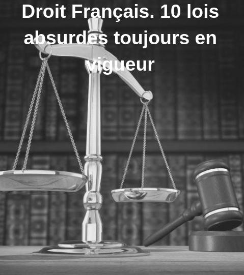 Droit Français. 10 lois absurdes toujours en vigueur